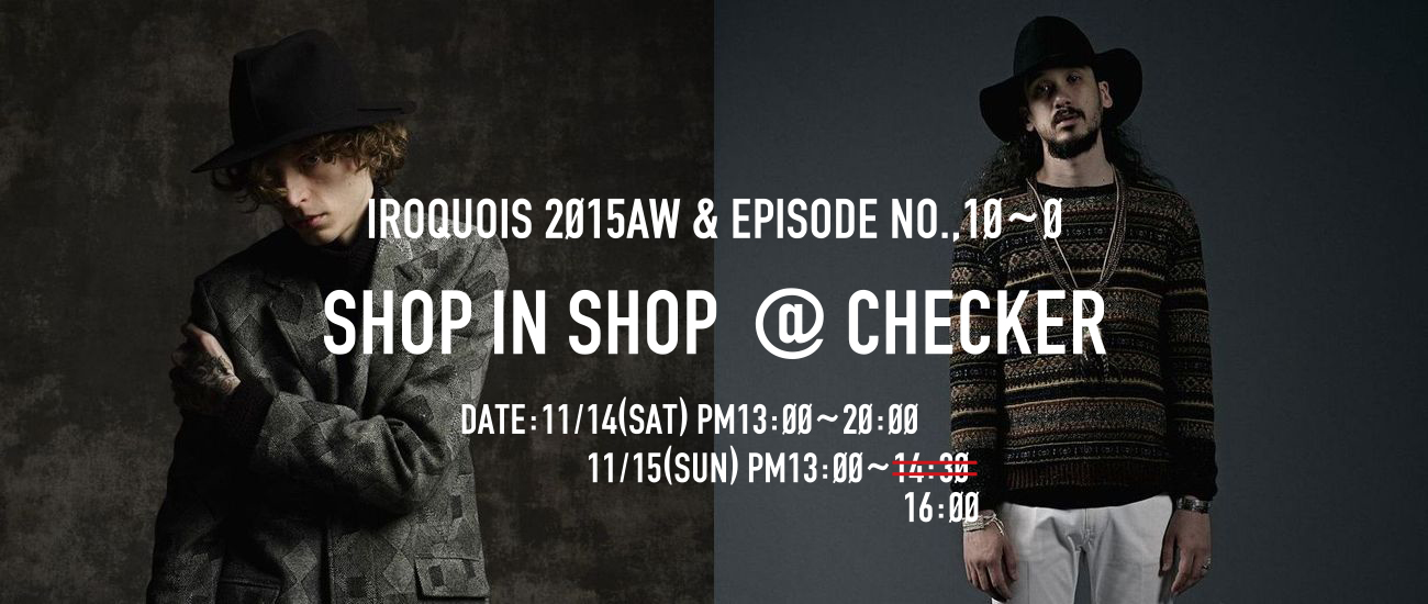 ≪時間訂正のお知らせ≫IROQUOIS 2015AW & EPISODE NO.,10~0 SHOP IN SHOP @ CHECKER