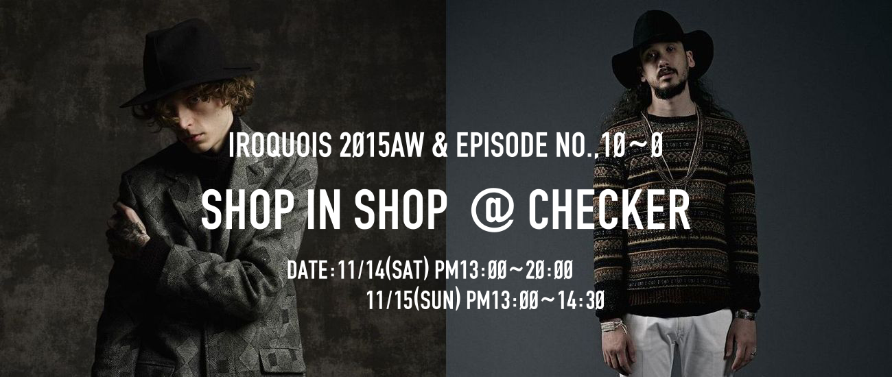 IROQUOIS 2015AW & EPISODE NO.,10~0  SHOP IN SHOP @ CHECKER  開催決定